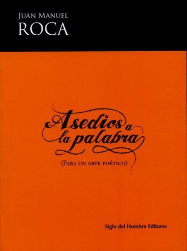 Asedios a la palabra (para un arte poético) Juan Manuel Roca Siglo del Hombre Editores 290 páginas