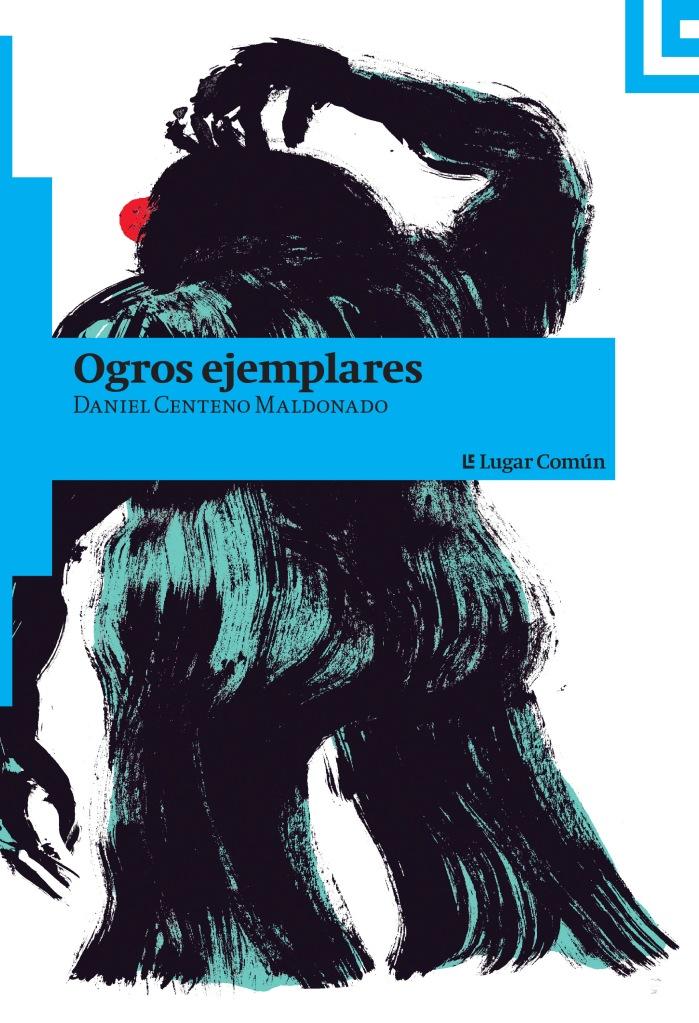 Ogros ejemplares (Lugar Común / UANL, 2015) Daniel Centeno